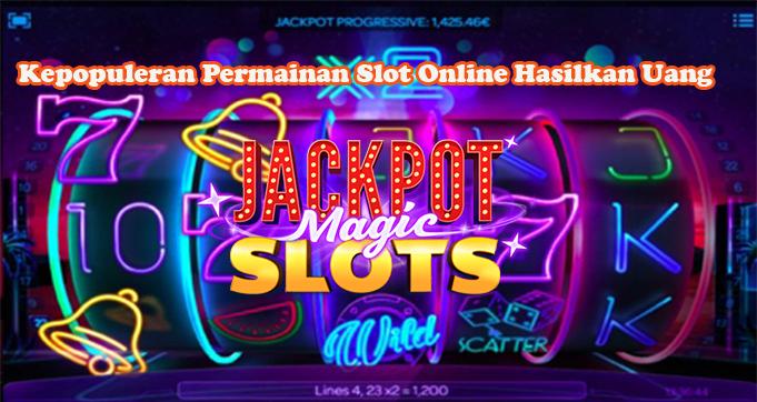 Kepopuleran Permainan Slot Online Hasilkan Uang